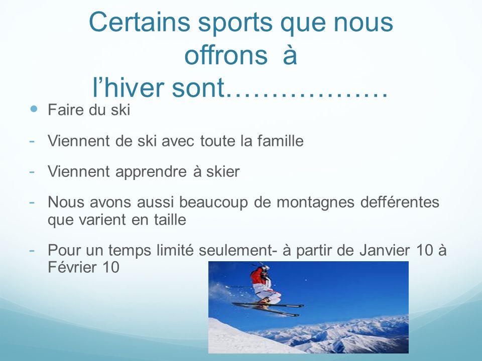 Certains sports que nous offrons à lhiver sont……………… Faire du ski - Viennent de ski avec toute la famille - Viennent apprendre à skier - Nous avons aussi beaucoup de montagnes defférentes que varient en taille - Pour un temps limité seulement- à partir de Janvier 10 à Février 10