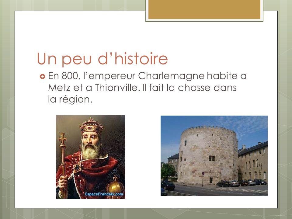 Un peu dhistoire En 800, lempereur Charlemagne habite a Metz et a Thionville. Il fait la chasse dans la région.
