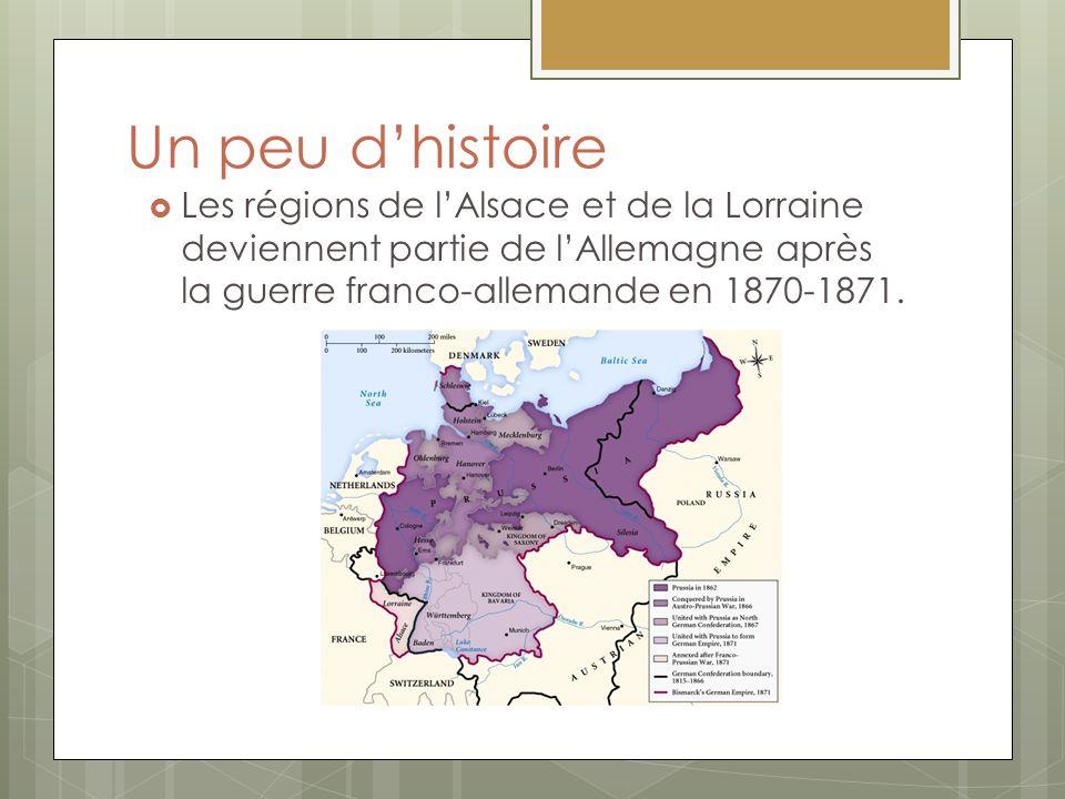 Un peu dhistoire Les régions de lAlsace et de la Lorraine deviennent partie de lAllemagne après la guerre franco-allemande en 1870-1871.