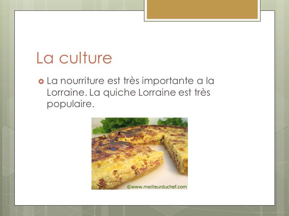 La culture La nourriture est très importante a la Lorraine. La quiche Lorraine est très populaire.