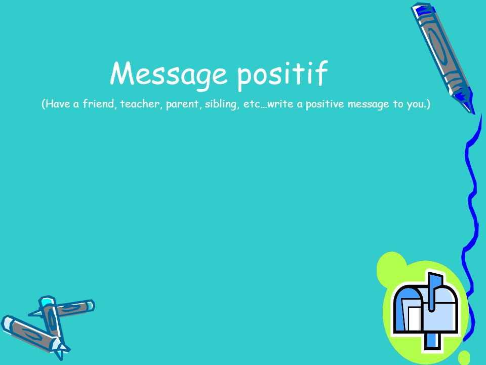 Message positif (Have a friend, teacher, parent, sibling, etc…write a positive message to you.)