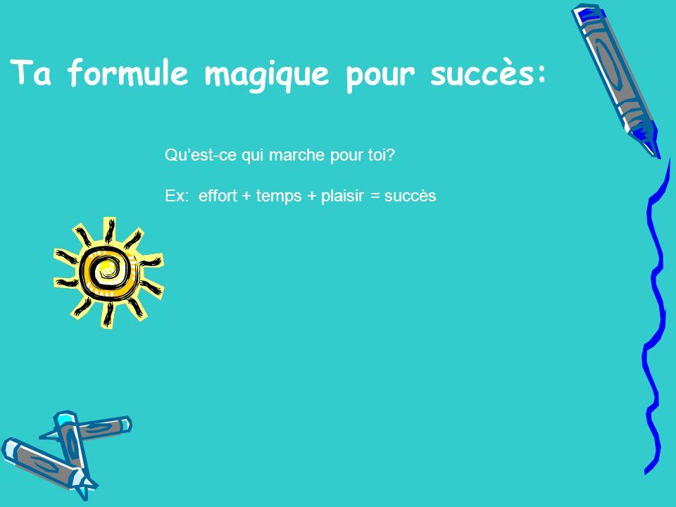 Ta formule magique pour succès: Quest-ce qui marche pour toi? Ex: effort + temps + plaisir = succès
