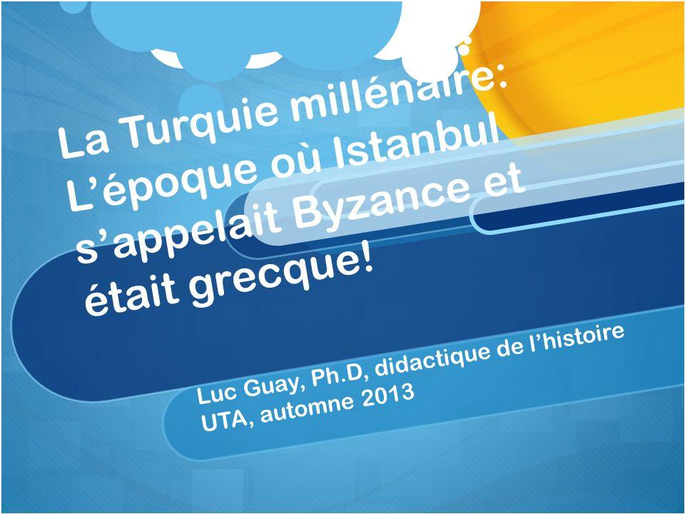 La Turquie millénaire: Lépoque où Istanbul sappelait Byzance et était grecque! Luc Guay, Ph.D, didactique de lhistoire UTA, automne 2013