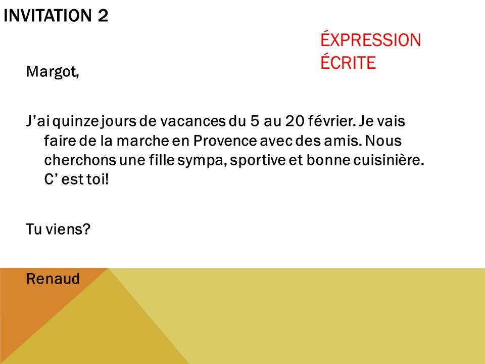 INVITATION 2 Margot, Jai quinze jours de vacances du 5 au 20 février. Je vais faire de la marche en Provence avec des amis. Nous cherchons une fille s
