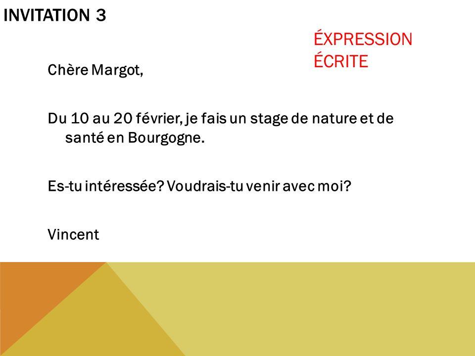 INVITATION 3 Chère Margot, Du 10 au 20 février, je fais un stage de nature et de santé en Bourgogne. Es-tu intéressée? Voudrais-tu venir avec moi? Vin