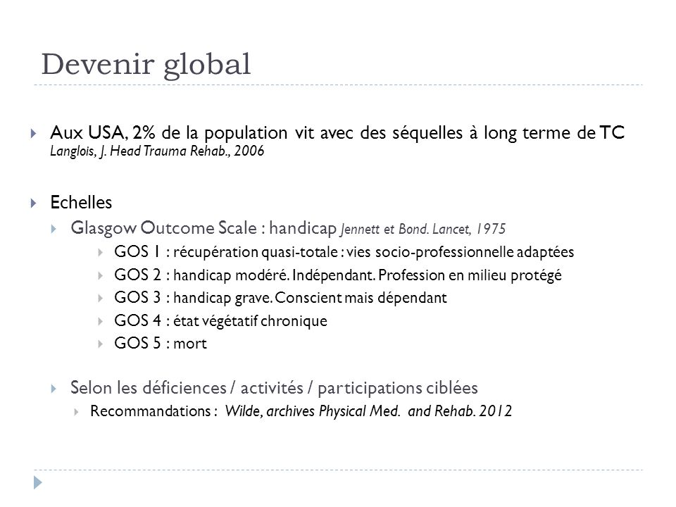Devenir global Aux USA, 2% de la population vit avec des séquelles à long terme de TC Langlois, J. Head Trauma Rehab., 2006 Echelles Glasgow Outcome S