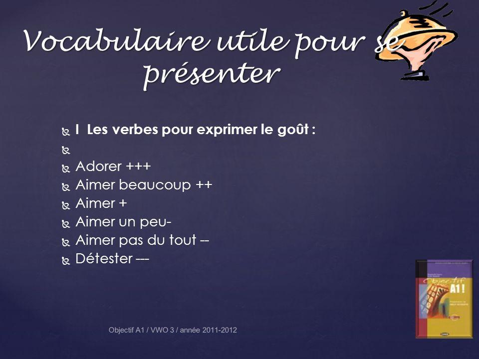 I Les verbes pour exprimer le goût : Adorer +++ Aimer beaucoup ++ Aimer + Aimer un peu- Aimer pas du tout -- Détester --- Objectif A1 / VWO 3 / année 2011-2012 Vocabulaire utile pour se présenter
