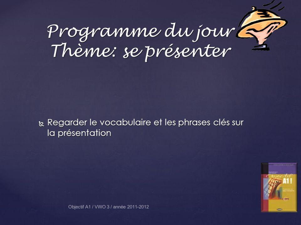 Programme du jour Thème: se présenter Regarder le vocabulaire et les phrases clés sur la présentation Regarder le vocabulaire et les phrases clés sur la présentation Objectif A1 / VWO 3 / année 2011-2012