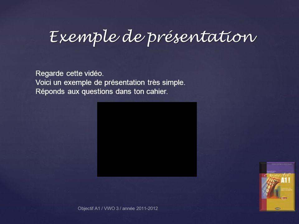 Exemple de présentation Regarde cette vidéo. Voici un exemple de présentation très simple. Réponds aux questions dans ton cahier. Objectif A1 / VWO 3