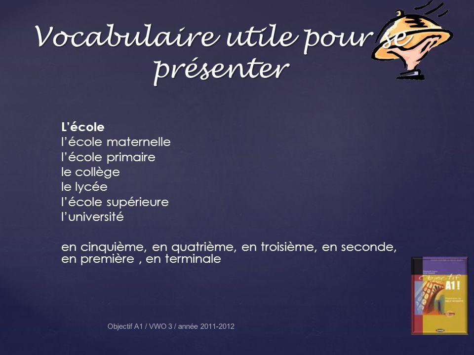 Vocabulaire utile pour se présenter Objectif A1 / VWO 3 / année 2011-2012 Lécole lécole maternelle lécole primaire le collège le lycée lécole supérieure luniversité en cinquième, en quatrième, en troisième, en seconde, en première, en terminale