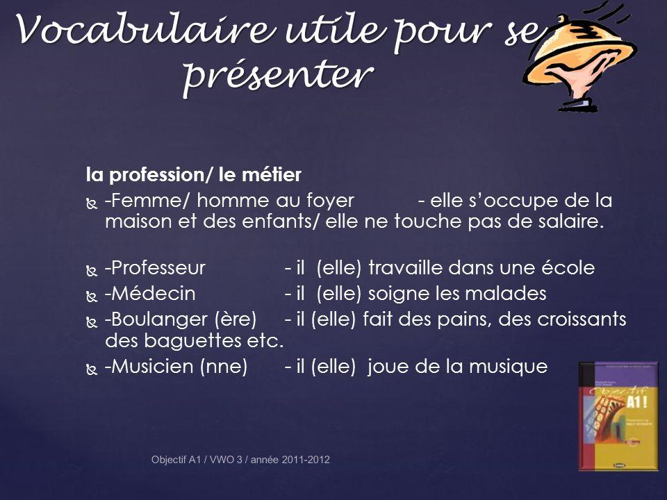 Vocabulaire utile pour se présenter Objectif A1 / VWO 3 / année 2011-2012 la profession/ le métier -Femme/ homme au foyer- elle soccupe de la maison et des enfants/ elle ne touche pas de salaire.