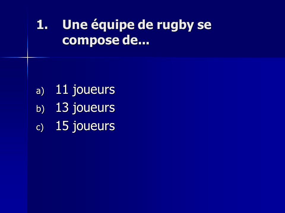 1.Une équipe de rugby se compose de... a) 11 joueurs b) 13 joueurs c) 15 joueurs