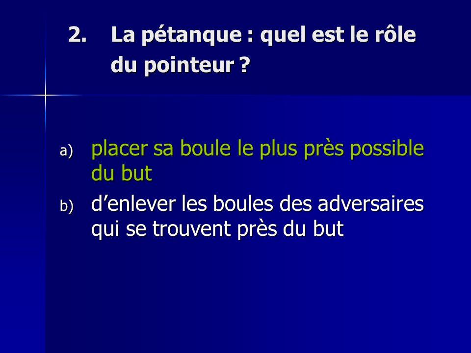 2.La pétanque : quel est le rôle du pointeur .