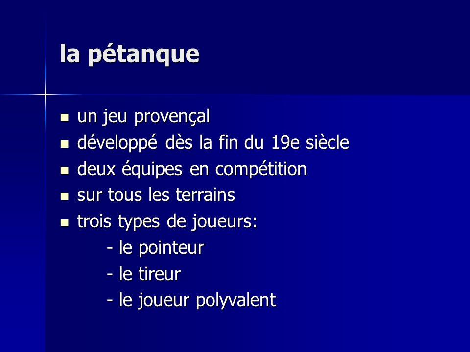la pétanque un jeu provençal un jeu provençal développé dès la fin du 19e siècle développé dès la fin du 19e siècle deux équipes en compétition deux équipes en compétition sur tous les terrains sur tous les terrains trois types de joueurs: trois types de joueurs: - le pointeur - le tireur - le joueur polyvalent