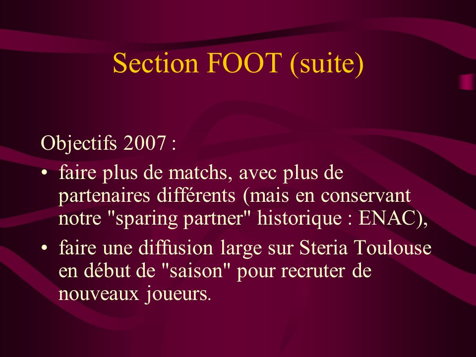 Section FOOT (suite) Objectifs 2007 : faire plus de matchs, avec plus de partenaires différents (mais en conservant notre sparing partner historique : ENAC), faire une diffusion large sur Steria Toulouse en début de saison pour recruter de nouveaux joueurs.