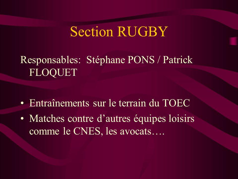 Section RUGBY Responsables: Stéphane PONS / Patrick FLOQUET Entraînements sur le terrain du TOEC Matches contre dautres équipes loisirs comme le CNES, les avocats….