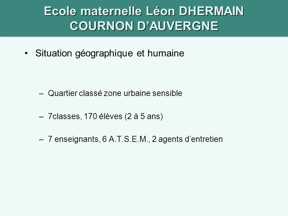 Ecole maternelle Léon DHERMAIN COURNON DAUVERGNE Situation géographique et humaine –Quartier classé zone urbaine sensible –7classes, 170 élèves (2 à 5 ans) –7 enseignants, 6 A.T.S.E.M., 2 agents dentretien