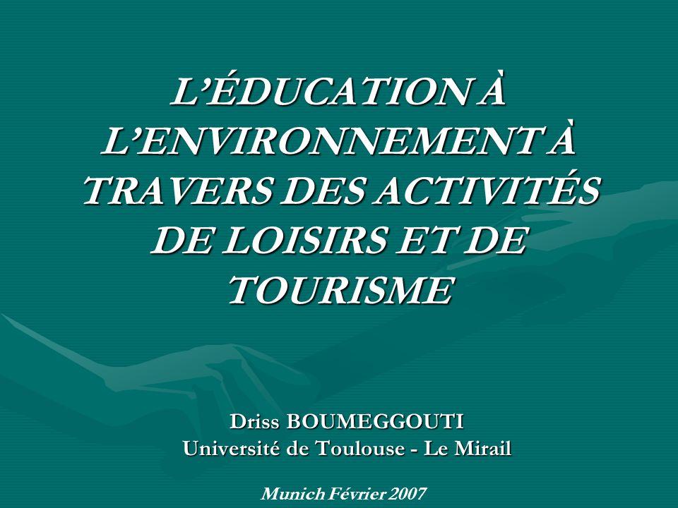 LÉDUCATION À LENVIRONNEMENT À TRAVERS DES ACTIVITÉS DE LOISIRS ET DE TOURISME Driss BOUMEGGOUTI Université de Toulouse - Le Mirail Munich Février 2007