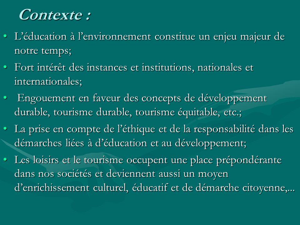 Contexte : Léducation à lenvironnement constitue un enjeu majeur de notre temps;Léducation à lenvironnement constitue un enjeu majeur de notre temps; Fort intérêt des instances et institutions, nationales et internationales;Fort intérêt des instances et institutions, nationales et internationales; Engouement en faveur des concepts de développement durable, tourisme durable, tourisme équitable, etc.; Engouement en faveur des concepts de développement durable, tourisme durable, tourisme équitable, etc.; La prise en compte de léthique et de la responsabilité dans les démarches liées à déducation et au développement;La prise en compte de léthique et de la responsabilité dans les démarches liées à déducation et au développement; Les loisirs et le tourisme occupent une place prépondérante dans nos sociétés et deviennent aussi un moyen denrichissement culturel, éducatif et de démarche citoyenne,...Les loisirs et le tourisme occupent une place prépondérante dans nos sociétés et deviennent aussi un moyen denrichissement culturel, éducatif et de démarche citoyenne,...