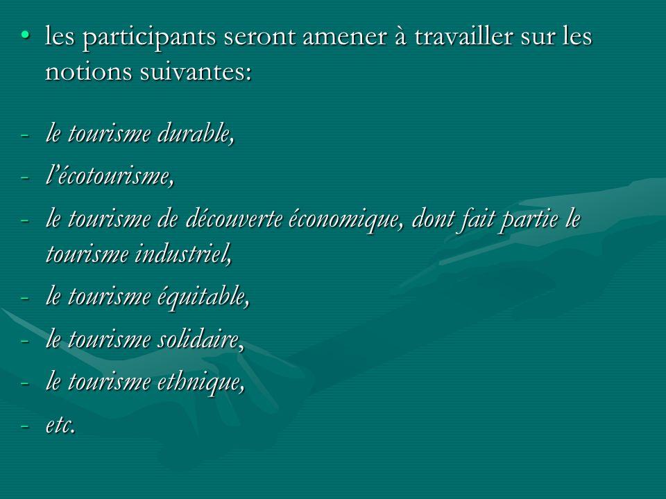 les participants seront amener à travailler sur les notions suivantes:les participants seront amener à travailler sur les notions suivantes: -le tourisme durable, -lécotourisme, -le tourisme de découverte économique, dont fait partie le tourisme industriel, -le tourisme équitable, -le tourisme solidaire, -le tourisme ethnique, -etc.