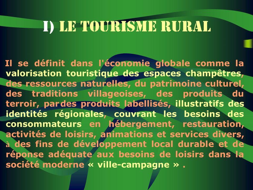 I) LE TOURISME RURAL Il se définit dans l'économie globale comme la valorisation touristique des espaces champêtres, des ressources naturelles, du pat