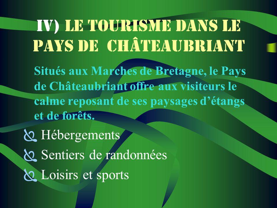 IV) LE TOURISME DANS LE PAYS DE CHÂTEAUBRIANT Situés aux Marches de Bretagne, le Pays de Châteaubriant offre aux visiteurs le calme reposant de ses paysages détangs et de forêts.