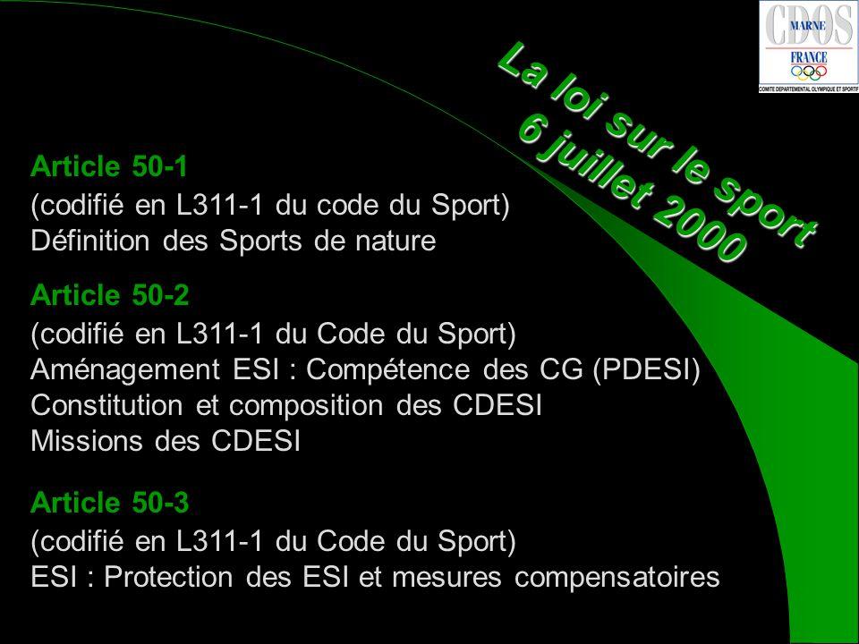 La loi sur le sport 6 juillet 2000 Article 50-1 (codifié en L311-1 du code du Sport) Définition des Sports de nature Article 50-2 (codifié en L311-1 du Code du Sport) Aménagement ESI : Compétence des CG (PDESI) Constitution et composition des CDESI Missions des CDESI Article 50-3 (codifié en L311-1 du Code du Sport) ESI : Protection des ESI et mesures compensatoires
