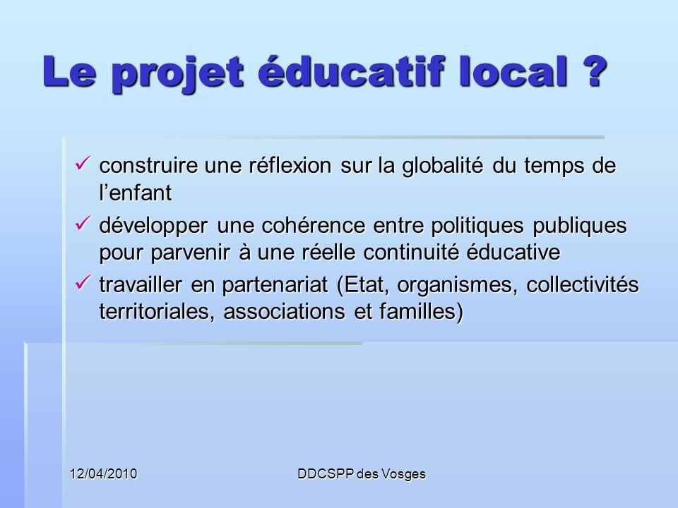 12/04/2010DDCSPP des Vosges Le projet éducatif local ? construire une réflexion sur la globalité du temps de lenfant construire une réflexion sur la g