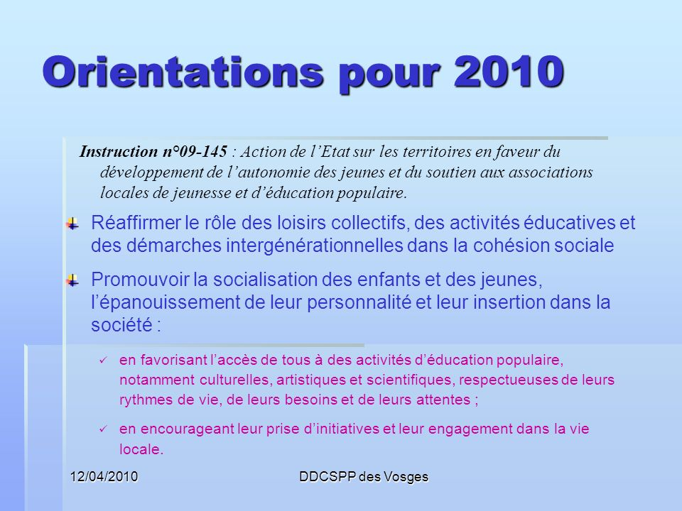 12/04/2010DDCSPP des Vosges Orientations pour 2010 Réaffirmer le rôle des loisirs collectifs, des activités éducatives et des démarches intergénératio
