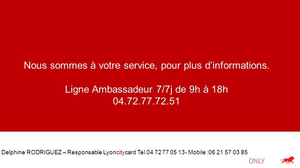 Nous sommes à votre service, pour plus dinformations. Ligne Ambassadeur 7/7j de 9h à 18h 04.72.77.72.51 Delphine RODRIGUEZ – Responsable Lyoncitycard