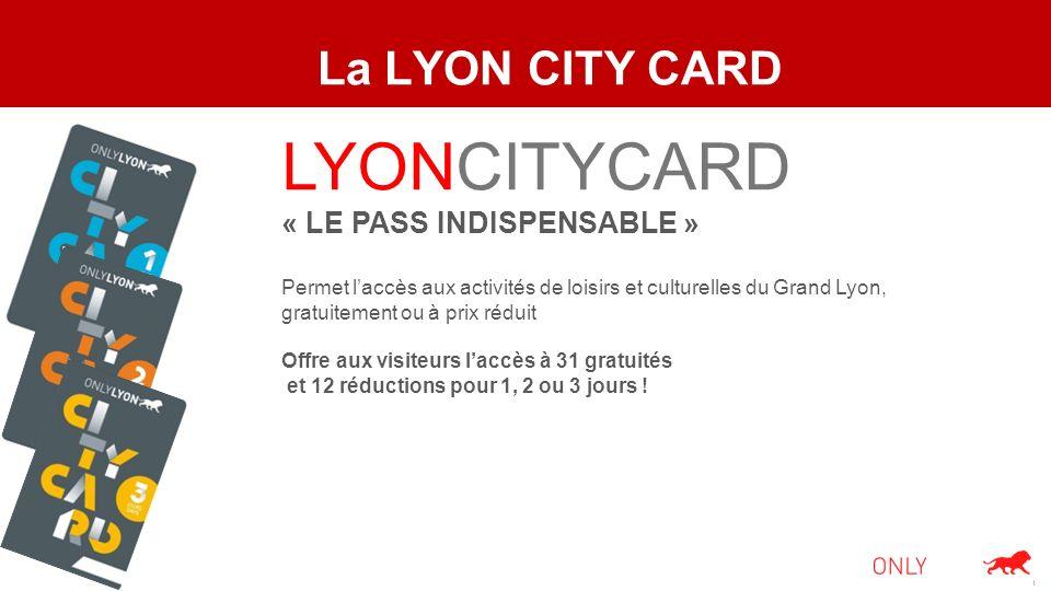 La LYON CITY CARD LYONCITYCARD « LE PASS INDISPENSABLE » Permet laccès aux activités de loisirs et culturelles du Grand Lyon, gratuitement ou à prix r