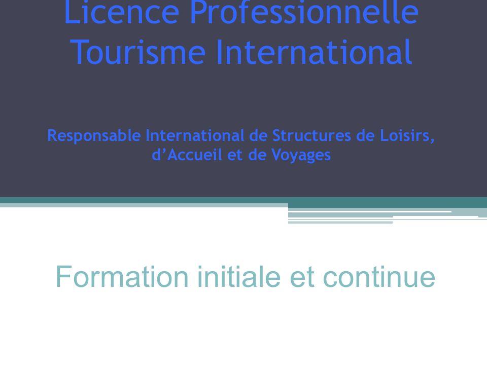 Licence Professionnelle Tourisme International Responsable International de Structures de Loisirs, dAccueil et de Voyages Formation initiale et contin