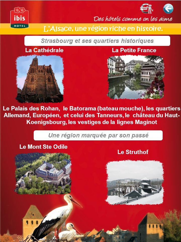 Strasbourg et ses quartiers historiques Une région marquée par son passé La Cathédrale La Petite France Le Palais des Rohan, le Batorama (bateau mouche), les quartiers Allemand, Européen, et celui des Tanneurs, le château du Haut- Koenigsbourg, les vestiges de la lignes Maginot Le Mont Ste Odile Le Struthof LAlsace, une région riche en histoire.