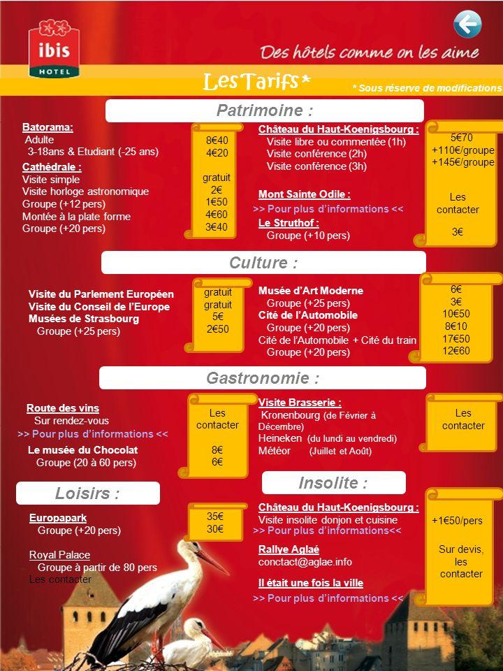 Patrimoine : Culture : Batorama: Adulte 3-18ans & Etudiant (-25 ans) Cathédrale : Visite simple Visite horloge astronomique Groupe (+12 pers) Montée à la plate forme Groupe (+20 pers) Château du Haut-Koenigsbourg : Visite libre ou commentée (1h) Visite conférence (2h) Visite conférence (3h) 570 +110/groupe +145/groupe 840 420 gratuit 2 150 460 340 Visite du Parlement Européen Visite du Conseil de lEurope Musées de Strasbourg Groupe (+25 pers) Musée dArt Moderne Groupe (+25 pers) Cité de lAutomobile Groupe (+20 pers) Cité de lAutomobile + Cité du train Groupe (+20 pers) Mont Sainte Odile : Gastronomie : Le musée du Chocolat Groupe (20 à 60 pers) Visite Brasserie : Kronenbourg (de Février à Décembre) Heineken (du lundi au vendredi) Météor (Juillet et Août) Le Struthof : Groupe (+10 pers) 3 Loisirs : Europapark Groupe (+20 pers) Royal Palace Groupe à partir de 80 pers Les contacter Insolite : Rallye Aglaé conctact@aglae.info Il était une fois la ville >> Pour plus dinformations << Les contacter gratuit 5 250 Les contacter 8 6 35 30 6 3 1050 810 1750 1260 Les contacter +150/pers Sur devis, les contacter Château du Haut-Koenigsbourg : Visite insolite donjon et cuisine Route des vins Sur rendez-vous >> Pour plus dinformations << Les Tarifs * >> Pour plus dinformations<< * Sous réserve de modifications