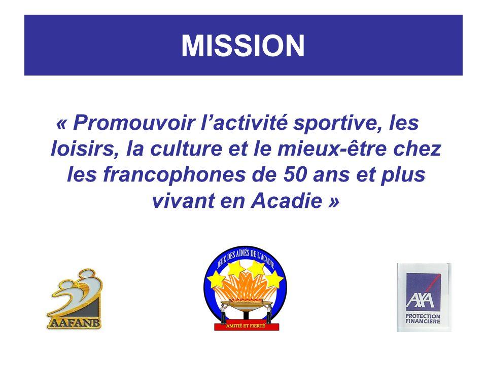 MISSION « Promouvoir lactivité sportive, les loisirs, la culture et le mieux-être chez les francophones de 50 ans et plus vivant en Acadie »