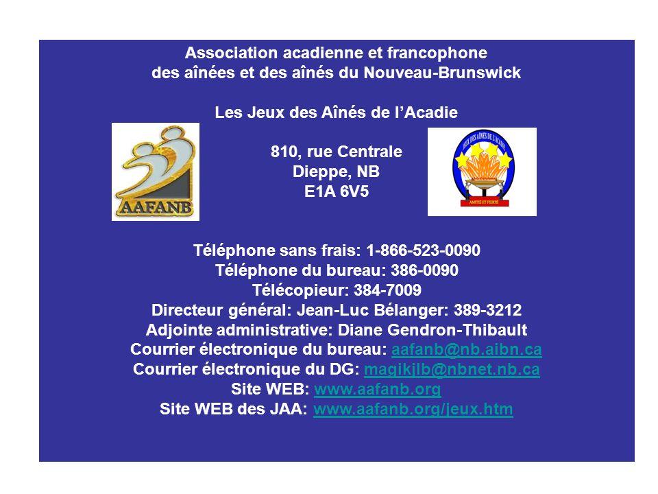 Association acadienne et francophone des aînées et des aînés du Nouveau-Brunswick Les Jeux des Aînés de lAcadie 810, rue Centrale Dieppe, NB E1A 6V5 Téléphone sans frais: 1-866-523-0090 Téléphone du bureau: 386-0090 Télécopieur: 384-7009 Directeur général: Jean-Luc Bélanger: 389-3212 Adjointe administrative: Diane Gendron-Thibault Courrier électronique du bureau: aafanb@nb.aibn.caaafanb@nb.aibn.ca Courrier électronique du DG: magikjlb@nbnet.nb.camagikjlb@nbnet.nb.ca Site WEB: www.aafanb.orgwww.aafanb.org Site WEB des JAA: www.aafanb.org/jeux.htmwww.aafanb.org/jeux.htm