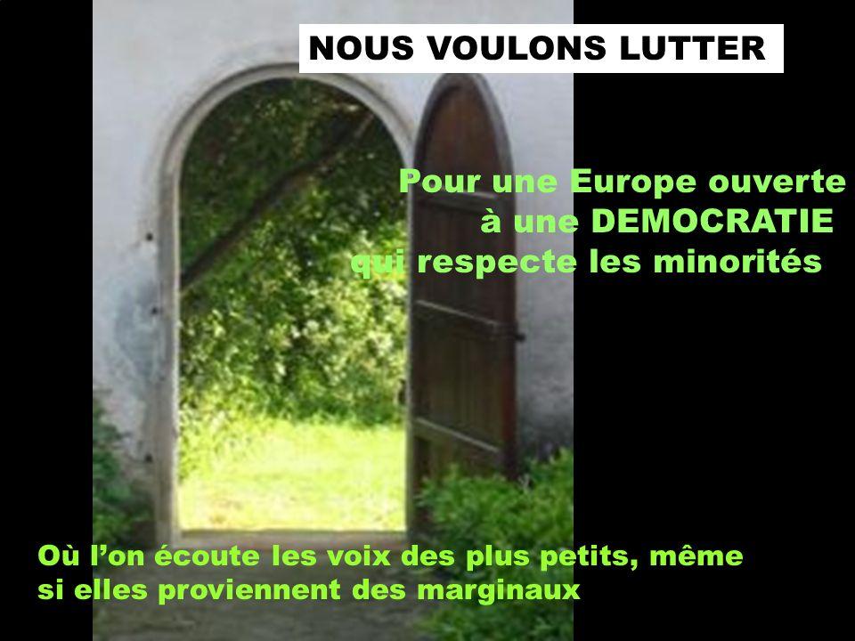 NOUS VOULONS LUTTER Pour une Europe ouverte à une DEMOCRATIE qui respecte les minorités Où lon écoute les voix des plus petits, même si elles proviennent des marginaux