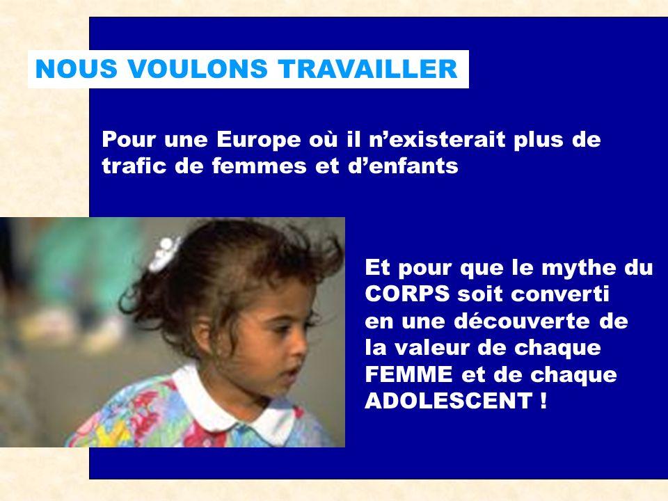 NOUS VOULONS TRAVAILLER Pour une Europe où il nexisterait plus de trafic de femmes et denfants Et pour que le mythe du CORPS soit converti en une découverte de la valeur de chaque FEMME et de chaque ADOLESCENT !