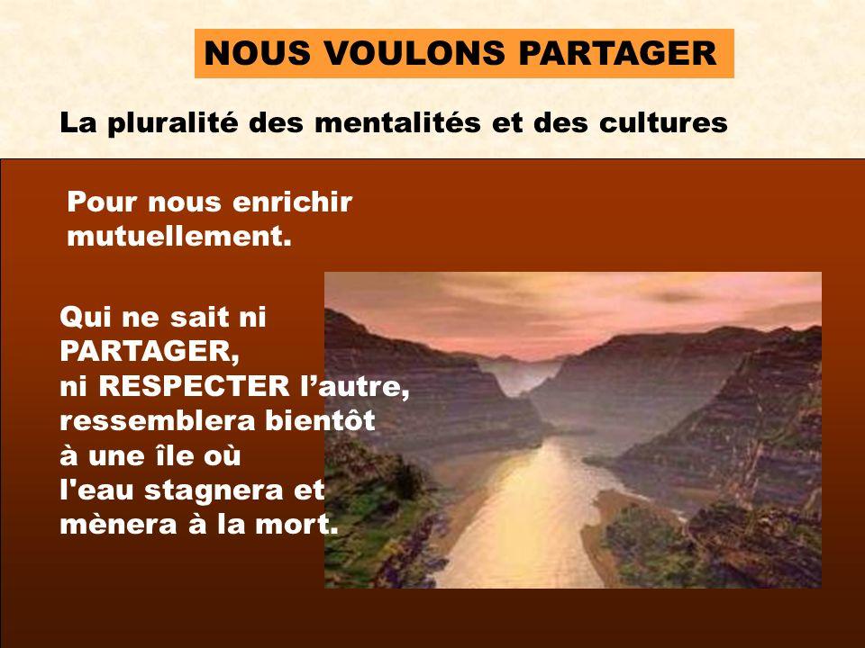 NOUS VOULONS PARTAGER La pluralité des mentalités et des cultures Pour nous enrichir mutuellement.