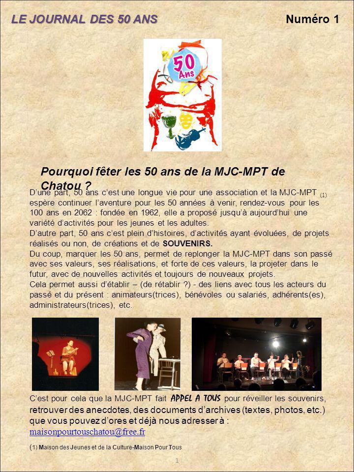 LE JOURNAL DES 50 ANS Pourquoi fêter les 50 ans de la MJC-MPT de Chatou ? Numéro 1 Dune part, 50 ans cest une longue vie pour une association et la MJ