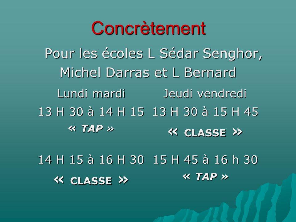 Concrètement Pour les écoles L Sédar Senghor, Michel Darras et L Bernard Lundi mardi Jeudi vendredi 13 H 30 à 14 H 15 « TAP » 13 H 30 à 15 H 45 « CLASSE » 14 H 15 à 16 H 30 « CLASSE » 15 H 45 à 16 h 30 « TAP »