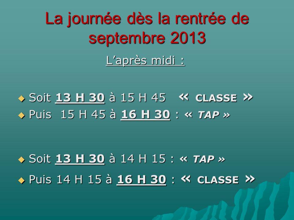 La journée dès la rentrée de septembre 2013 Laprès midi : Soit 13 H 30 à 15 H 45 « CLASSE » Soit 13 H 30 à 15 H 45 « CLASSE » Puis 15 H 45 à 16 H 30 : « TAP » Puis 15 H 45 à 16 H 30 : « TAP » Soit 13 H 30 à 14 H 15 : « TAP » Soit 13 H 30 à 14 H 15 : « TAP » Puis 14 H 15 à 16 H 30 : « CLASSE » Puis 14 H 15 à 16 H 30 : « CLASSE »