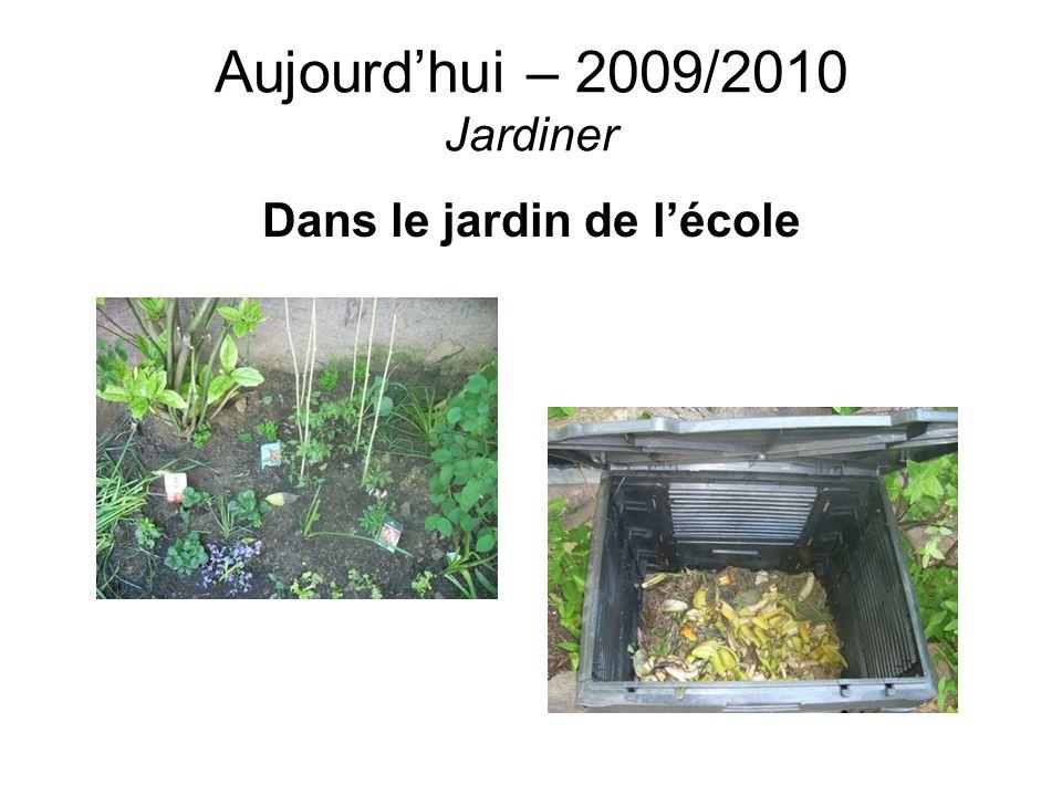 Aujourdhui – 2009/2010 Jardiner Dans le jardin de lécole