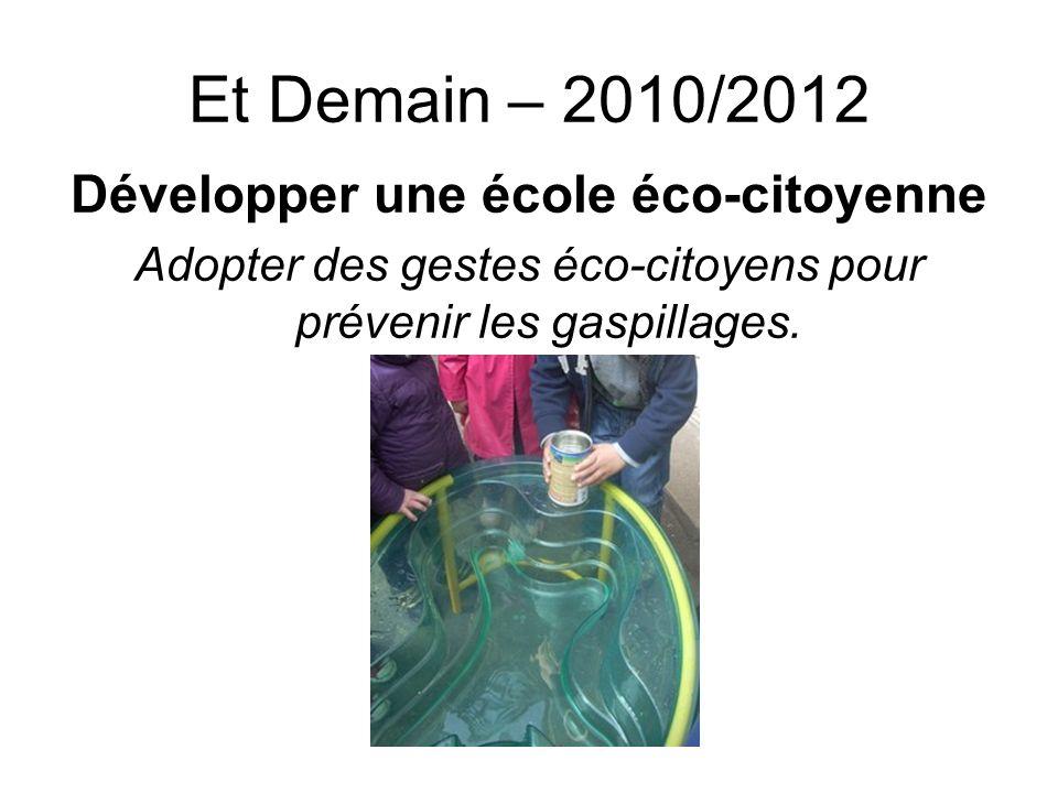 Et Demain – 2010/2012 Développer une école éco-citoyenne Adopter des gestes éco-citoyens pour prévenir les gaspillages.