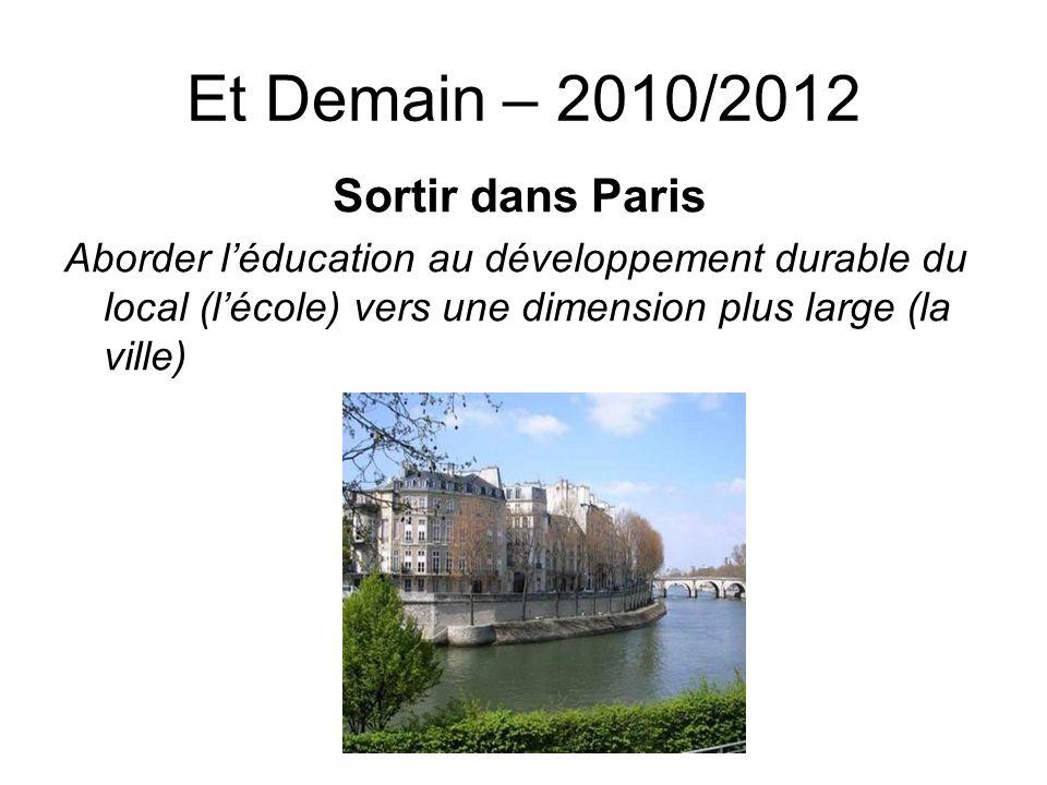 Et Demain – 2010/2012 Sortir dans Paris Aborder léducation au développement durable du local (lécole) vers une dimension plus large (la ville)