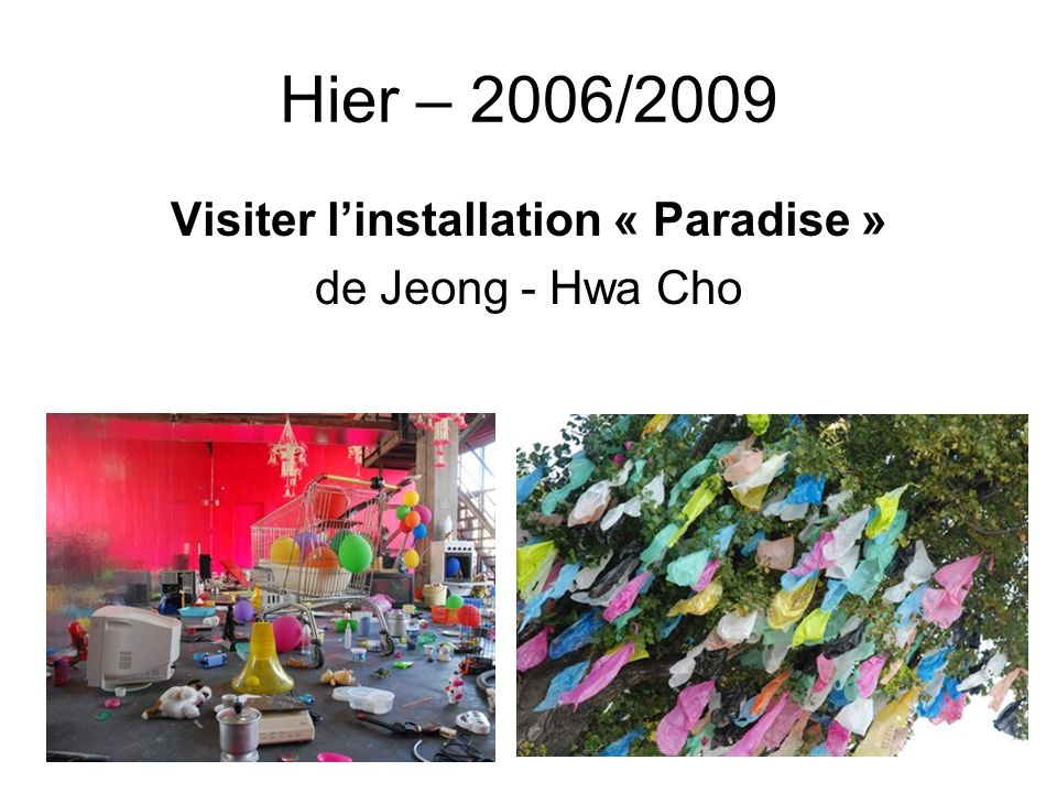 Hier – 2006/2009 Visiter linstallation « Paradise » de Jeong - Hwa Cho