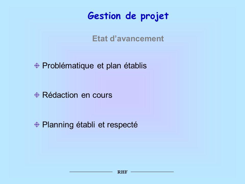 RHF Gestion de projet Etat davancement Problématique et plan établis Rédaction en cours Planning établi et respecté
