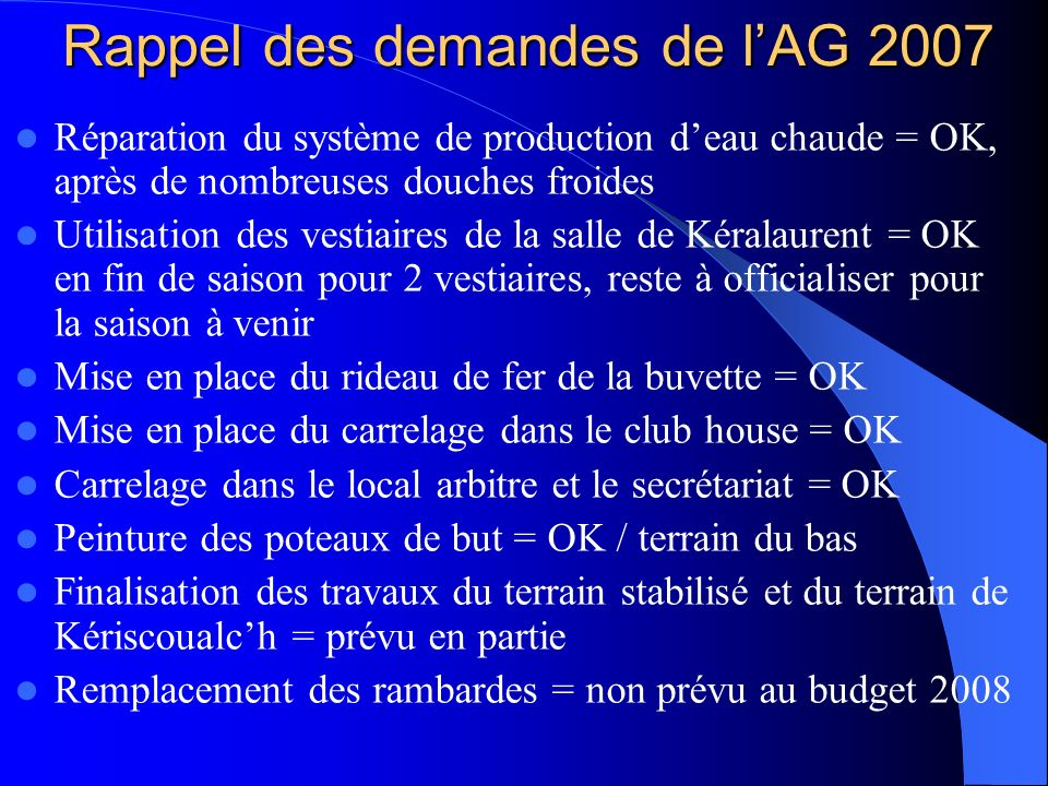 Rappel des demandes de lAG 2007 Réparation du système de production deau chaude = OK, après de nombreuses douches froides Utilisation des vestiaires d