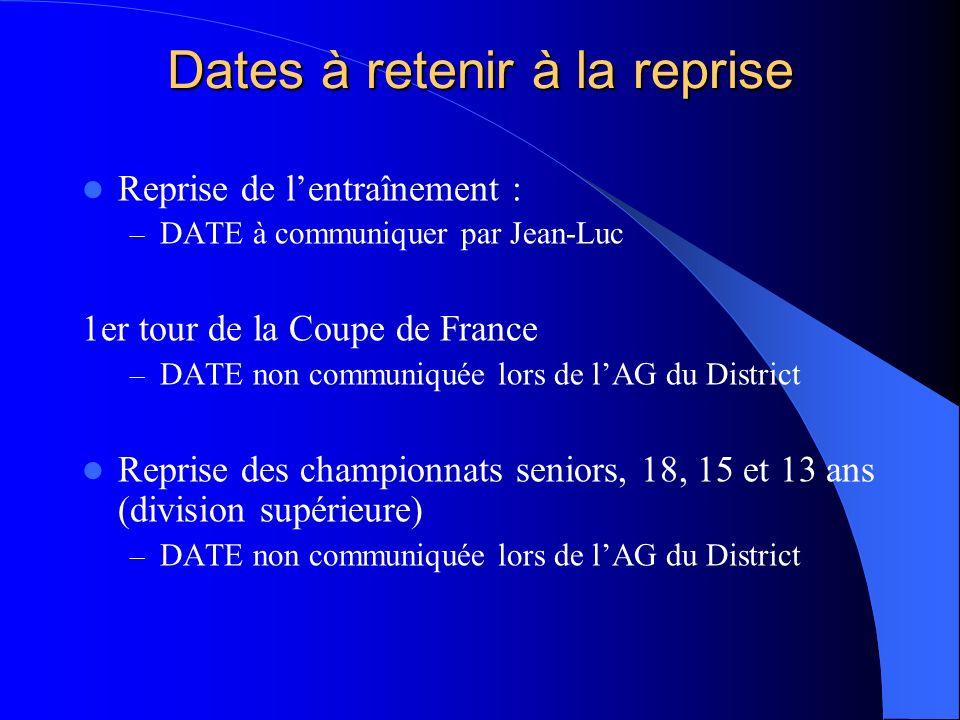 Dates à retenir à la reprise Reprise de lentraînement : – DATE à communiquer par Jean-Luc 1er tour de la Coupe de France – DATE non communiquée lors d