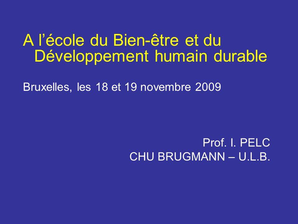 A lécole du Bien-être et du Développement humain durable Bruxelles, les 18 et 19 novembre 2009 Prof. I. PELC CHU BRUGMANN – U.L.B.